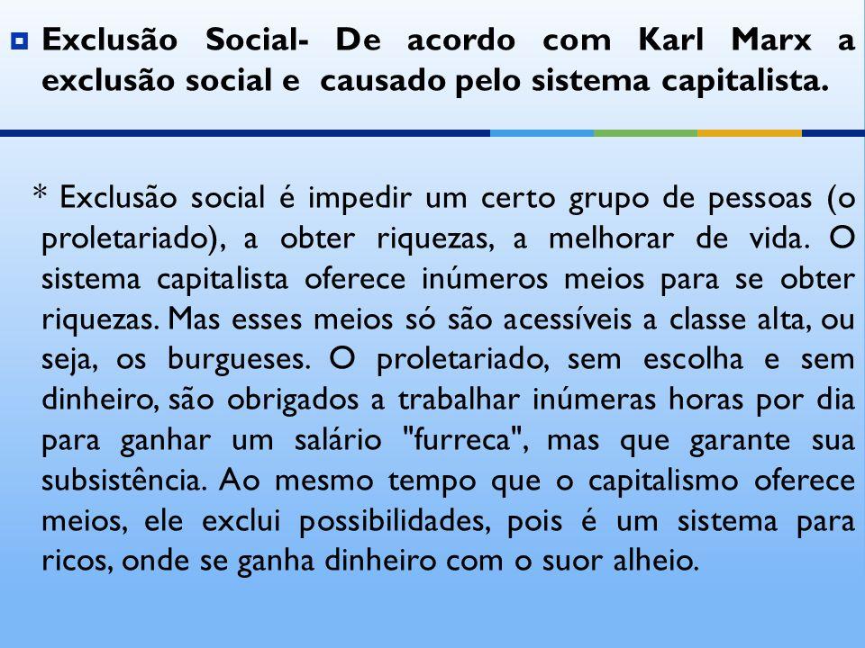 Exclusão Social- De acordo com Karl Marx a exclusão social e causado pelo sistema capitalista. * Exclusão social é impedir um certo grupo de pessoas (