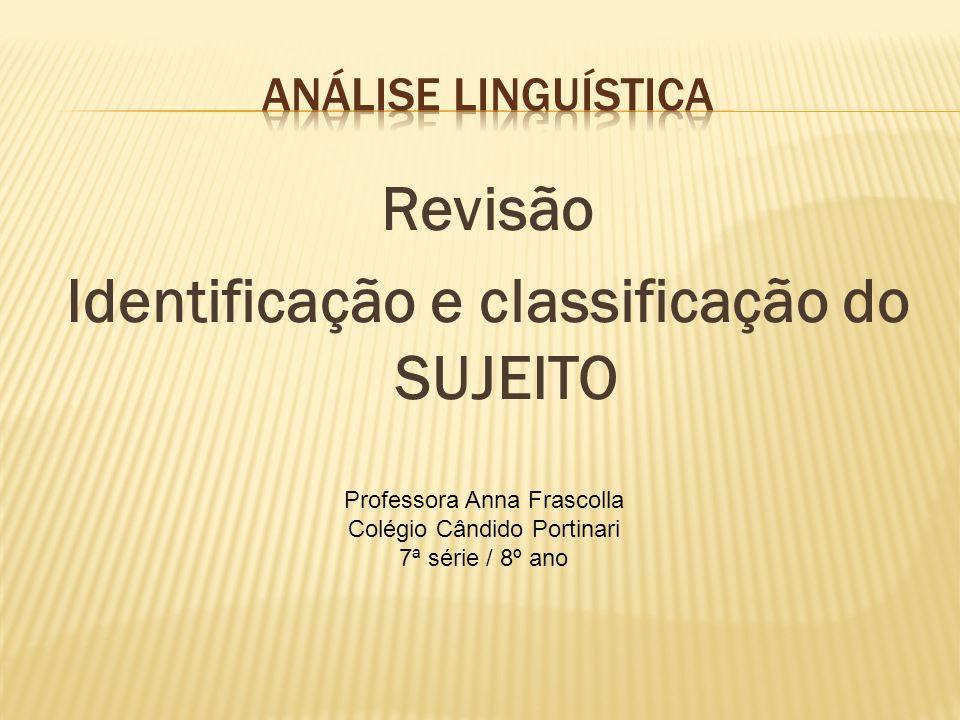 Revisão Identificação e classificação do SUJEITO Professora Anna Frascolla Colégio Cândido Portinari 7ª série / 8º ano