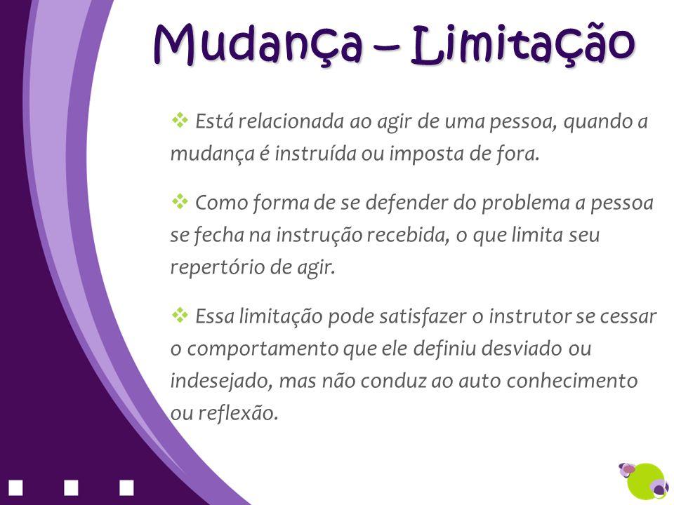 Mudança – Limitação Está relacionada ao agir de uma pessoa, quando a mudança é instruída ou imposta de fora. Como forma de se defender do problema a p