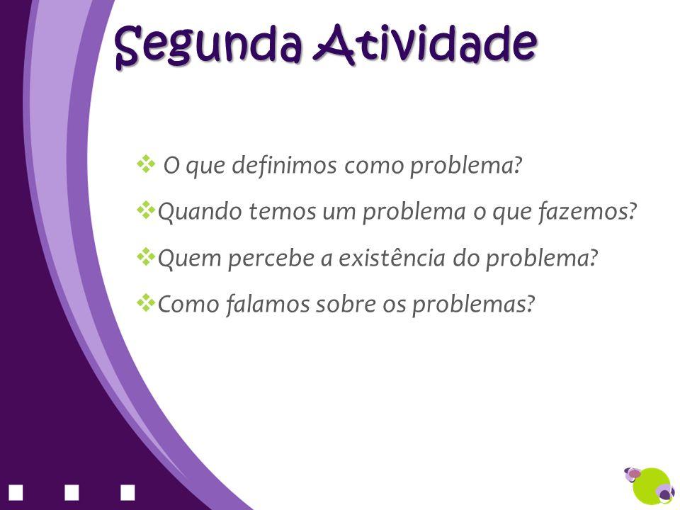 O que definimos como problema? Quando temos um problema o que fazemos? Quem percebe a existência do problema? Como falamos sobre os problemas? Segunda