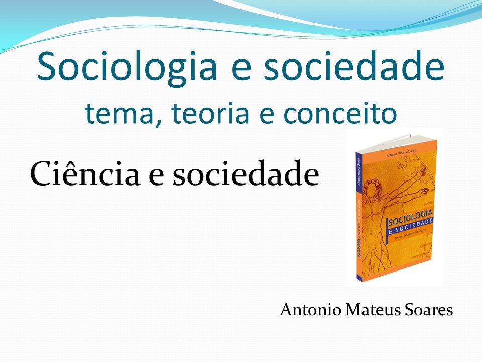 Sociologia e sociedade tema, teoria e conceito Ciência e sociedade Antonio Mateus Soares