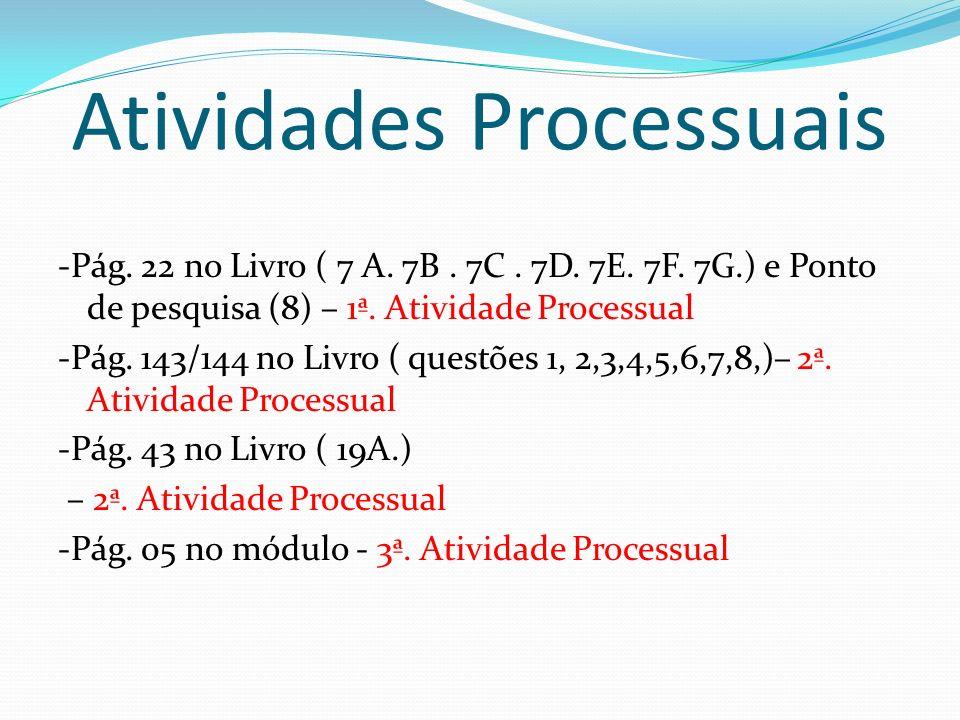 Atividades Processuais -Pág. 22 no Livro ( 7 A. 7B. 7C. 7D. 7E. 7F. 7G.) e Ponto de pesquisa (8) – 1ª. Atividade Processual -Pág. 143/144 no Livro ( q