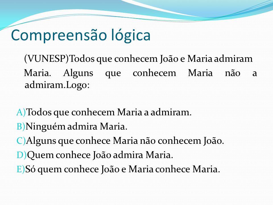 Compreensão lógica (VUNESP)Todos que conhecem João e Maria admiram Maria. Alguns que conhecem Maria não a admiram.Logo: A) Todos que conhecem Maria a