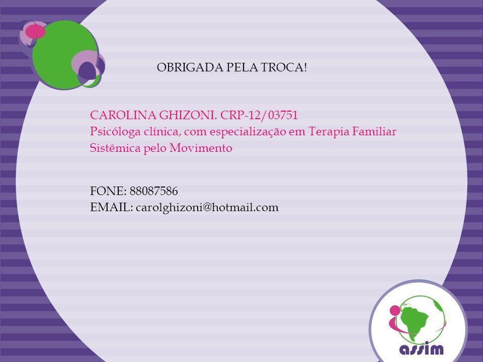OBRIGADA PELA TROCA! CAROLINA GHIZONI. CRP-12/03751 Psicóloga clínica, com especialização em Terapia Familiar Sistêmica pelo Movimento FONE: 88087586