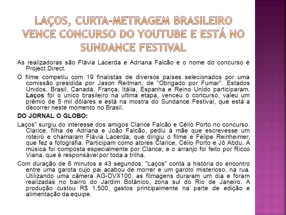 As realizadoras são Flávia Lacerda e Adriana Falcão e o nome do concurso é Project Direct. O filme competiu com 19 finalistas de diversos países selec