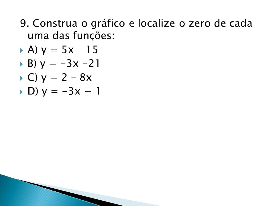 9. Construa o gráfico e localize o zero de cada uma das funções: A) y = 5x – 15 B) y = -3x -21 C) y = 2 – 8x D) y = -3x + 1
