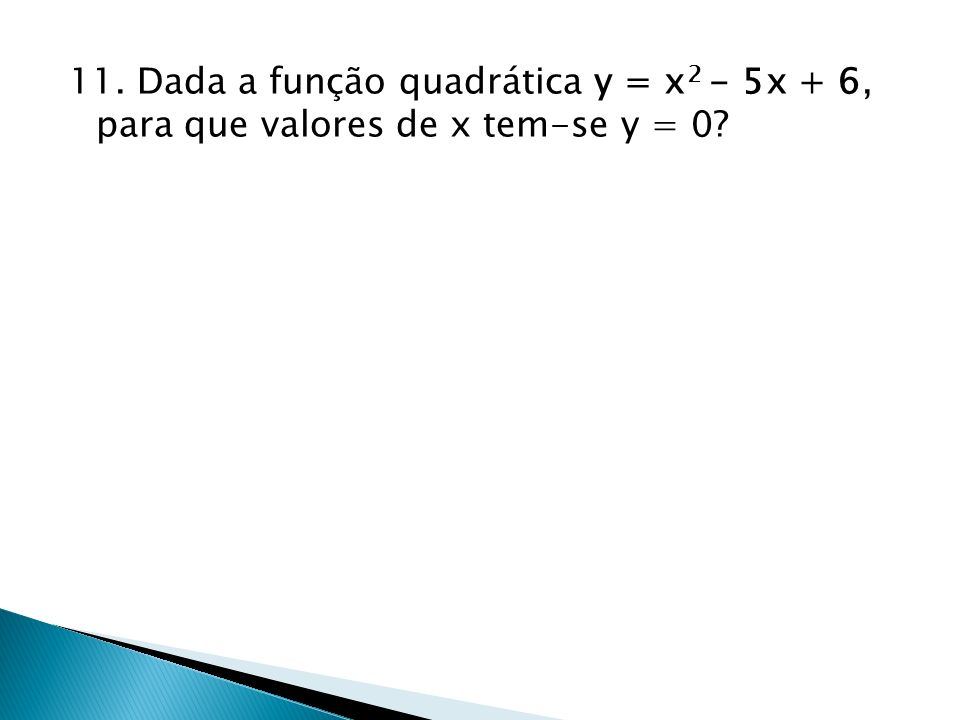 11. Dada a função quadrática y = x 2 - 5x + 6, para que valores de x tem-se y = 0?