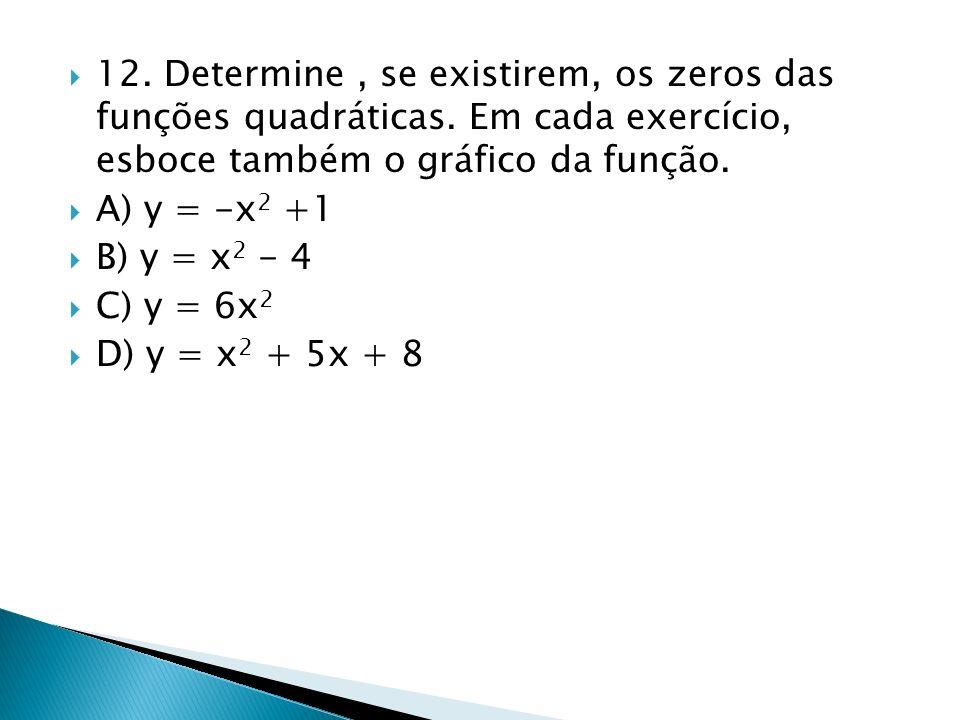 12. Determine, se existirem, os zeros das funções quadráticas. Em cada exercício, esboce também o gráfico da função. A) y = -x 2 +1 B) y = x 2 - 4 C)
