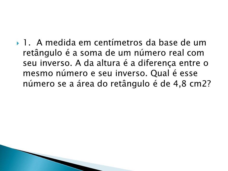 1. A medida em centímetros da base de um retângulo é a soma de um número real com seu inverso. A da altura é a diferença entre o mesmo número e seu in