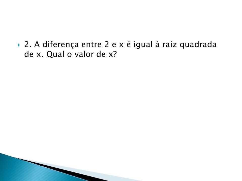2. A diferença entre 2 e x é igual à raiz quadrada de x. Qual o valor de x?