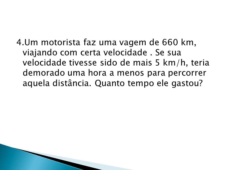 4.Um motorista faz uma vagem de 660 km, viajando com certa velocidade. Se sua velocidade tivesse sido de mais 5 km/h, teria demorado uma hora a menos
