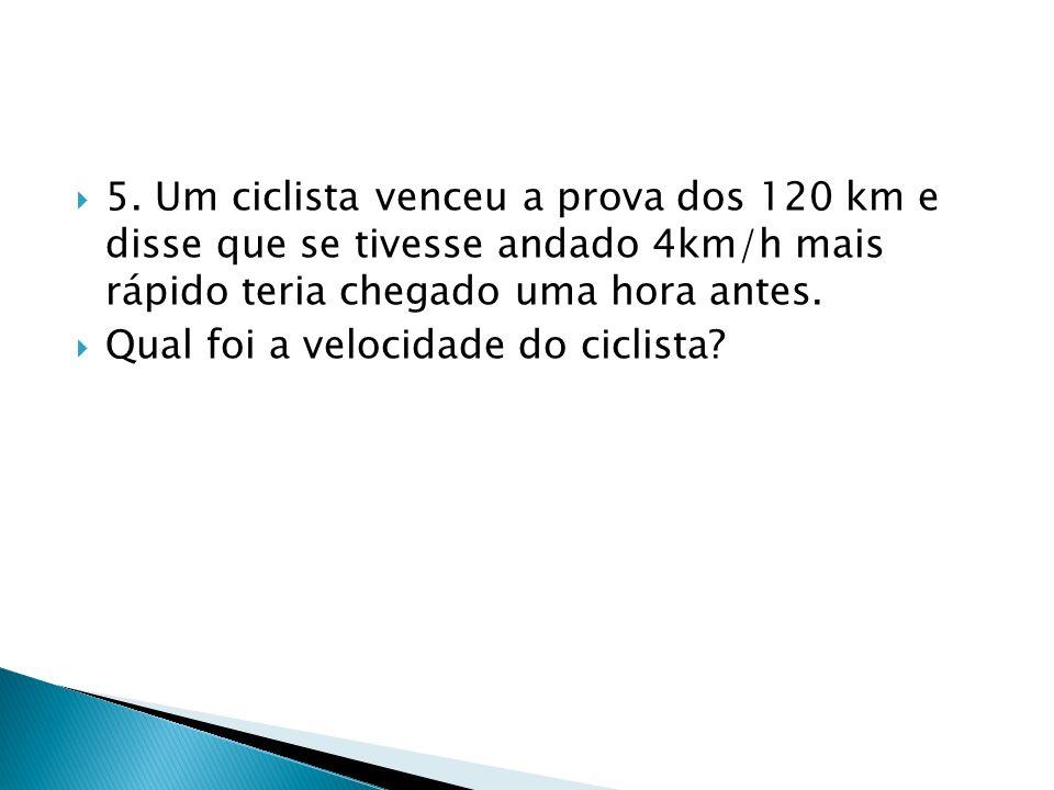 5. Um ciclista venceu a prova dos 120 km e disse que se tivesse andado 4km/h mais rápido teria chegado uma hora antes. Qual foi a velocidade do ciclis