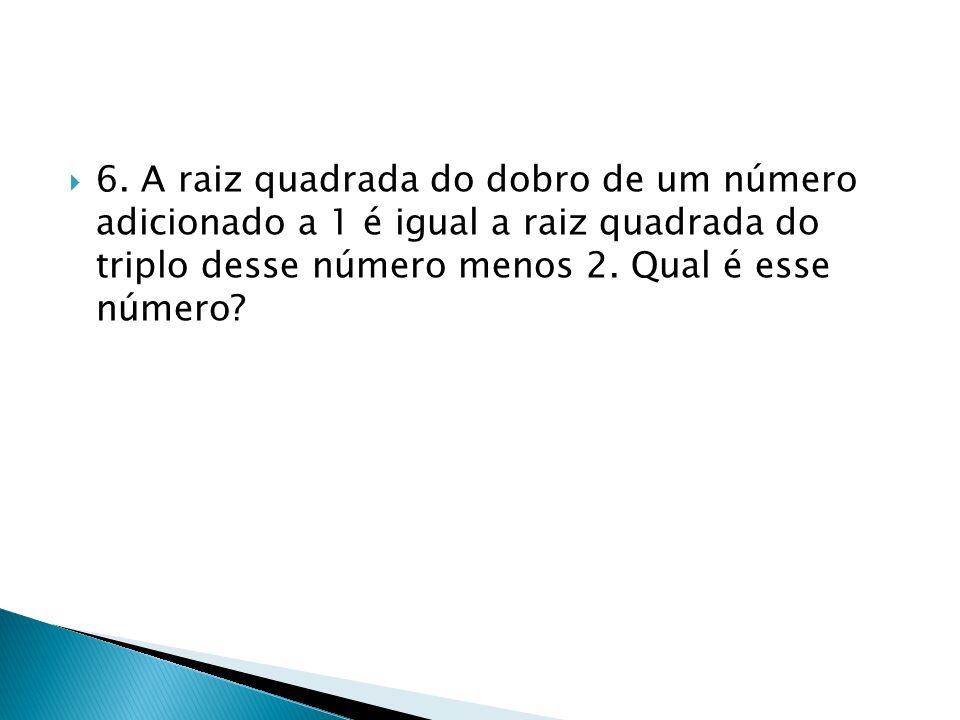 6. A raiz quadrada do dobro de um número adicionado a 1 é igual a raiz quadrada do triplo desse número menos 2. Qual é esse número?