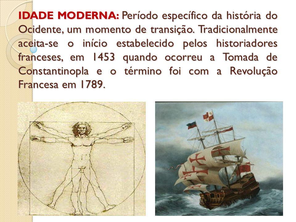 IDADE MODERNA: Período específico da história do Ocidente, um momento de transição. Tradicionalmente aceita-se o início estabelecido pelos historiador