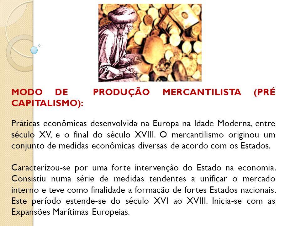 MODO DE PRODUÇÃO MERCANTILISTA (PRÉ CAPITALISMO): Práticas econômicas desenvolvida na Europa na Idade Moderna, entre século XV, e o final do século XV