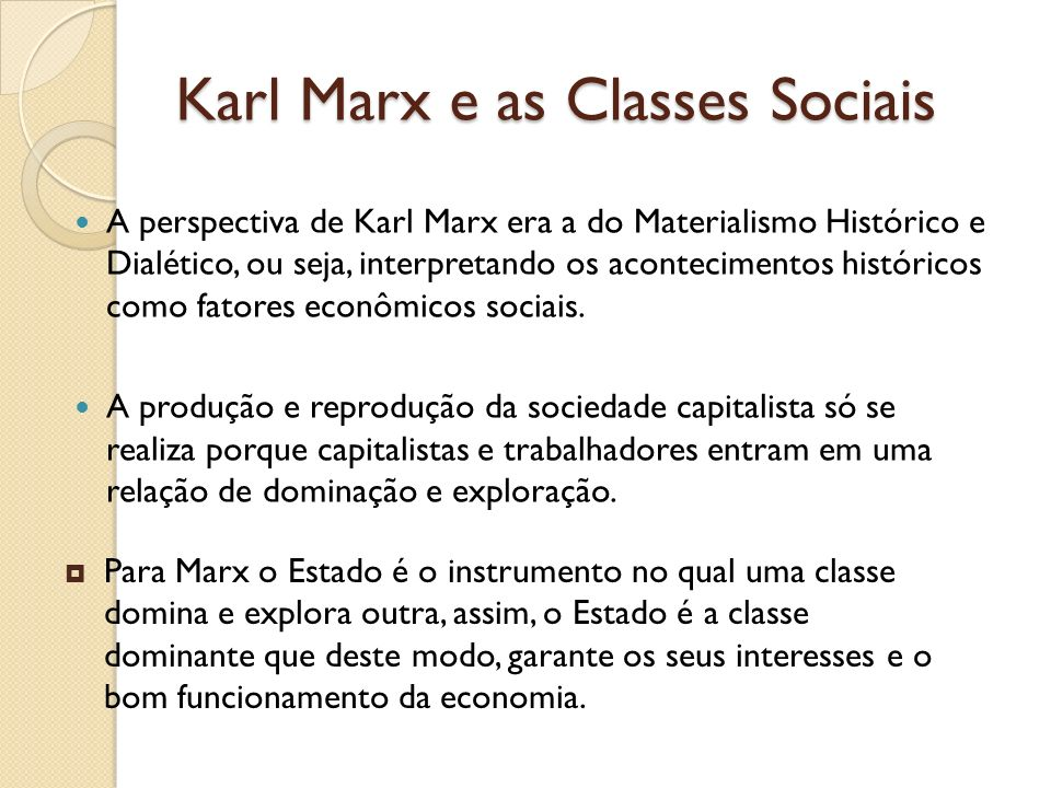 Karl Marx e as Classes Sociais A perspectiva de Karl Marx era a do Materialismo Histórico e Dialético, ou seja, interpretando os acontecimentos histór
