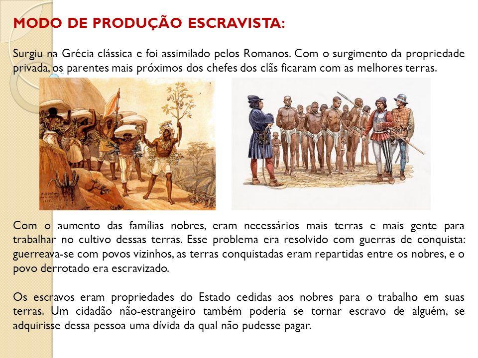 MODO DE PRODUÇÃO ESCRAVISTA: Surgiu na Grécia clássica e foi assimilado pelos Romanos. Com o surgimento da propriedade privada, os parentes mais próxi