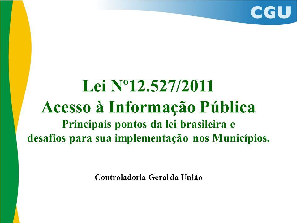 Lei Nº12.527/2011 Acesso à Informação Pública Principais pontos da lei brasileira e desafios para sua implementação nos Municípios. Controladoria-Gera