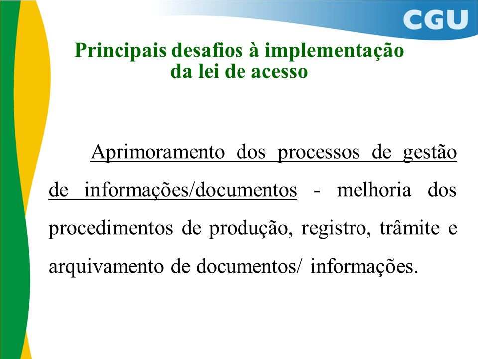 Principais desafios à implementação da lei de acesso Aprimoramento dos processos de gestão de informações/documentos - melhoria dos procedimentos de produção, registro, trâmite e arquivamento de documentos/ informações.