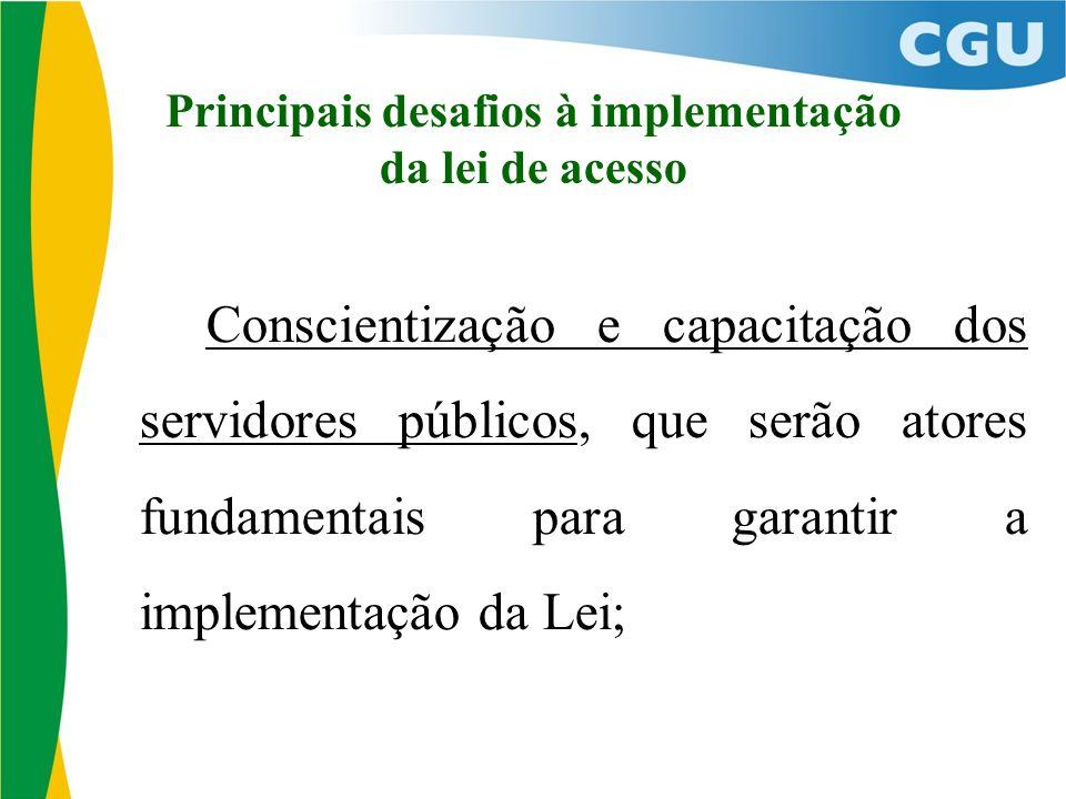 Principais desafios à implementação da lei de acesso Conscientização e capacitação dos servidores públicos, que serão atores fundamentais para garantir a implementação da Lei;