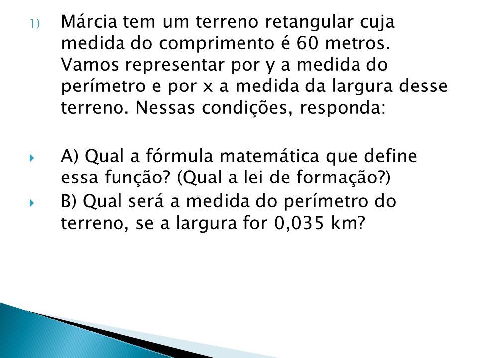 1) Márcia tem um terreno retangular cuja medida do comprimento é 60 metros. Vamos representar por y a medida do perímetro e por x a medida da largura
