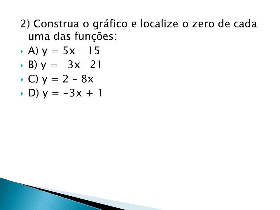 2) Construa o gráfico e localize o zero de cada uma das funções: A) y = 5x – 15 B) y = -3x -21 C) y = 2 – 8x D) y = -3x + 1
