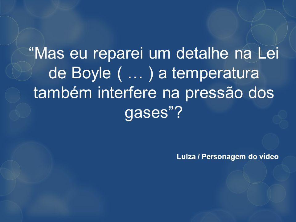 Mas eu reparei um detalhe na Lei de Boyle ( … ) a temperatura também interfere na pressão dos gases? Luiza / Personagem do vídeo
