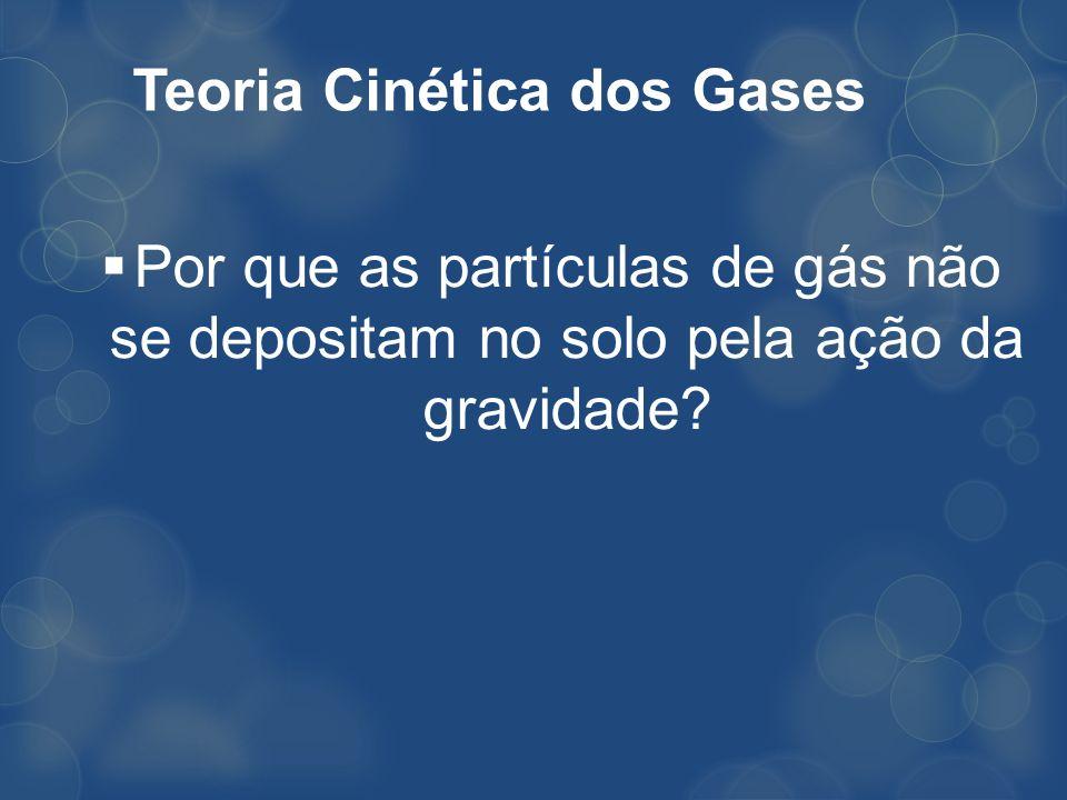 Teoria Cinética dos Gases Por que as partículas de gás não se depositam no solo pela ação da gravidade?