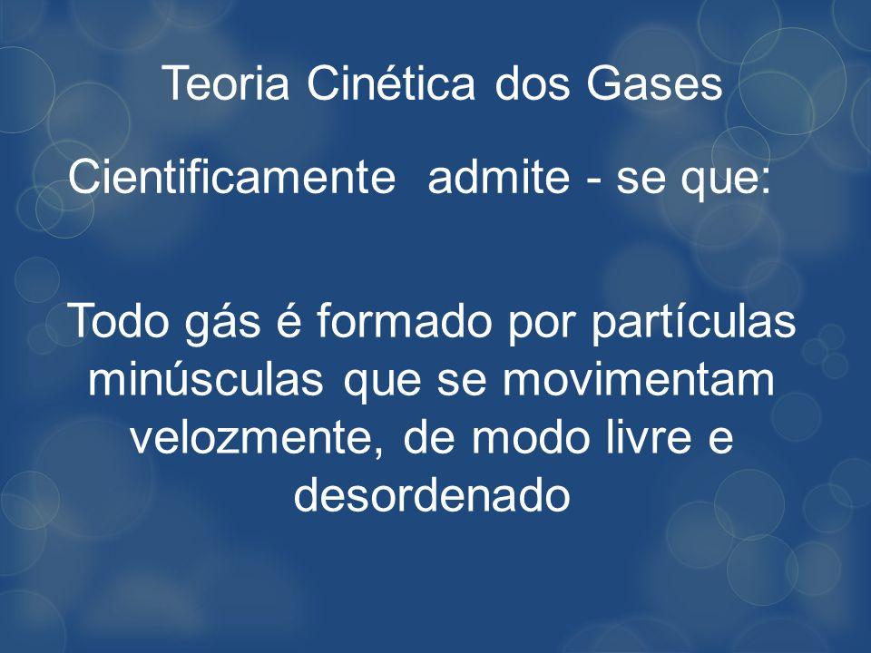 Teoria Cinética dos Gases Cientificamente admite - se que: Todo gás é formado por partículas minúsculas que se movimentam velozmente, de modo livre e