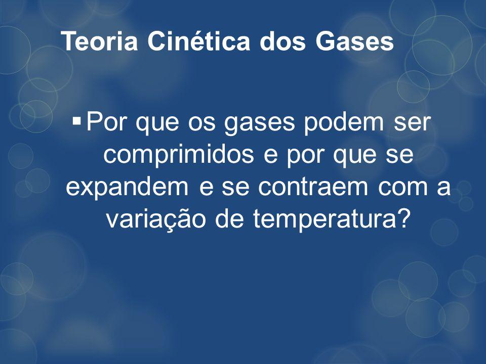 Teoria Cinética dos Gases Por que os gases podem ser comprimidos e por que se expandem e se contraem com a variação de temperatura?