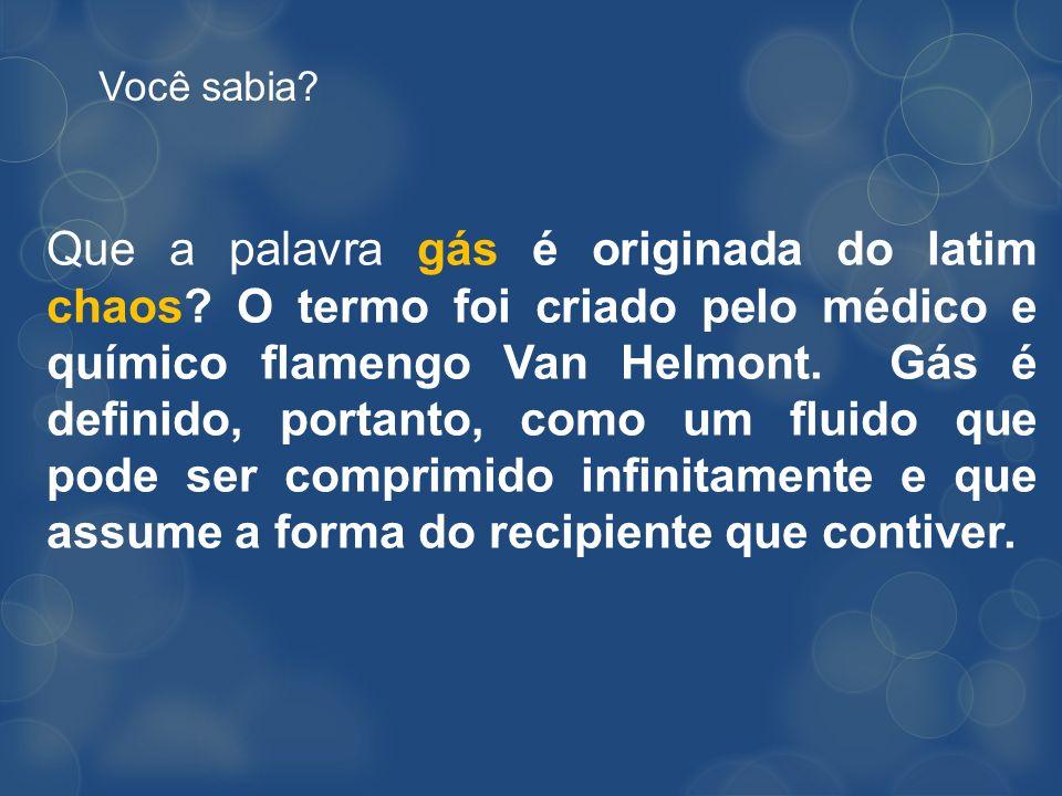 Você sabia? Que a palavra gás é originada do latim chaos? O termo foi criado pelo médico e químico flamengo Van Helmont. Gás é definido, portanto, com
