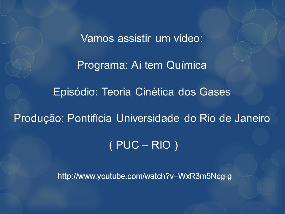 Vamos assistir um vídeo: Programa: Aí tem Química Episódio: Teoria Cinética dos Gases Produção: Pontifícia Universidade do Rio de Janeiro ( PUC – RIO