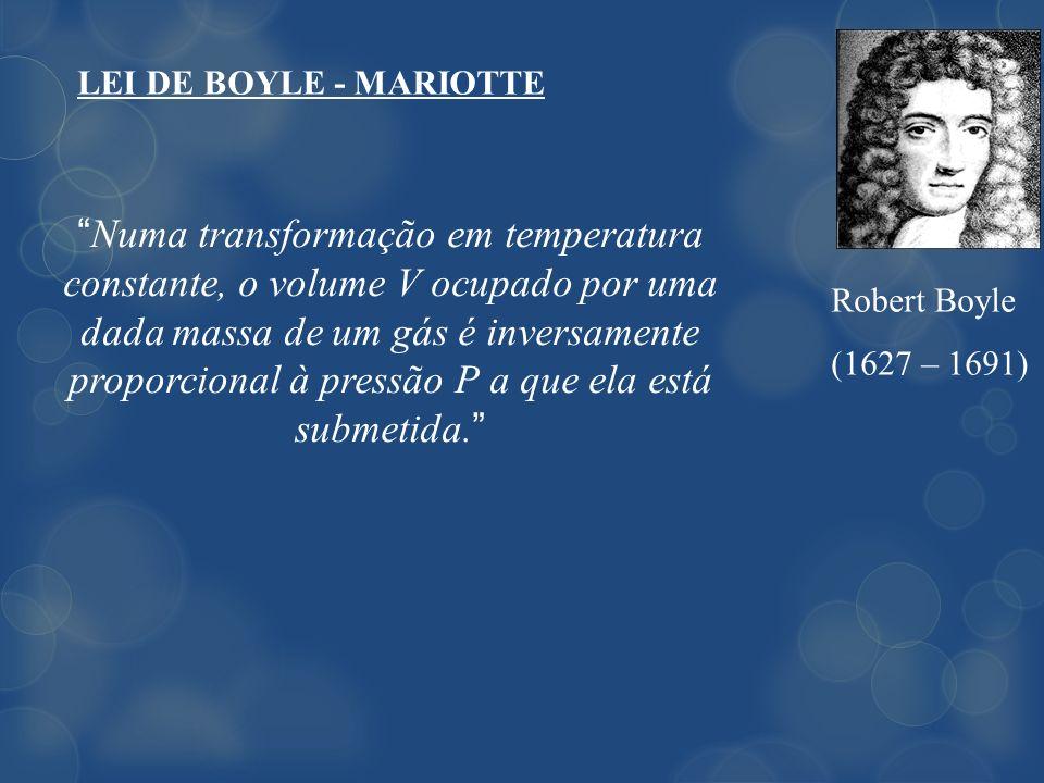 LEI DE BOYLE - MARIOTTE Robert Boyle (1627 – 1691) Numa transformação em temperatura constante, o volume V ocupado por uma dada massa de um gás é inve