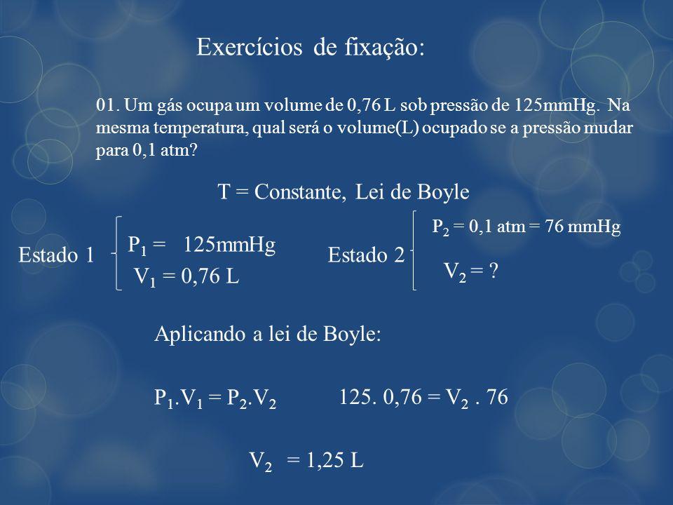 Exercícios de fixação: 01. Um gás ocupa um volume de 0,76 L sob pressão de 125mmHg. Na mesma temperatura, qual será o volume(L) ocupado se a pressão m