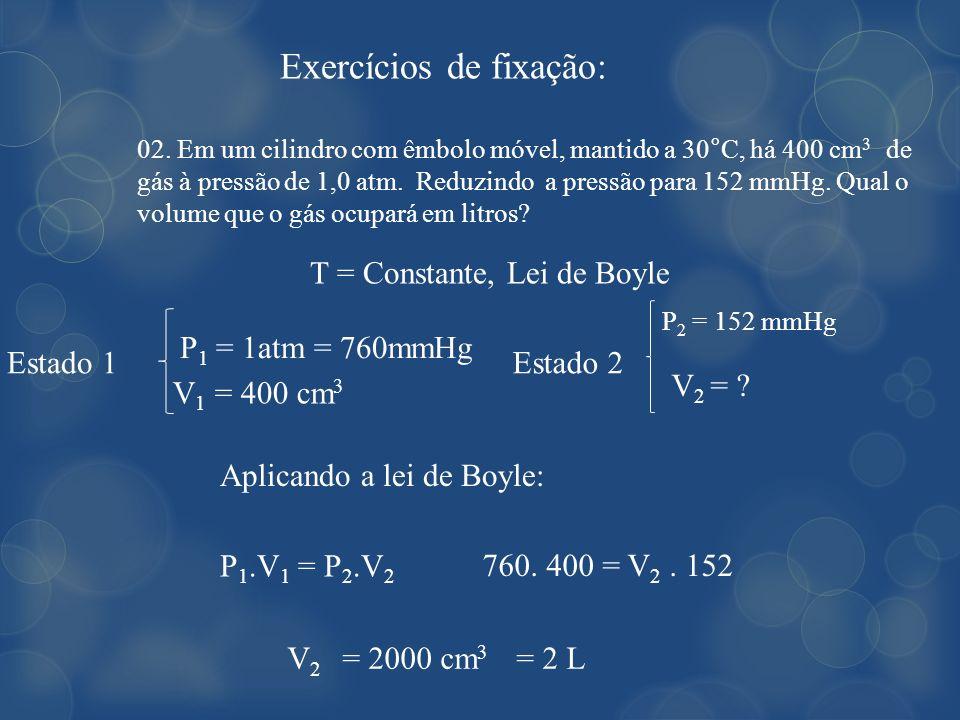 Exercícios de fixação: 02. Em um cilindro com êmbolo móvel, mantido a 30°C, há 400 cm 3 de gás à pressão de 1,0 atm. Reduzindo a pressão para 152 mmHg