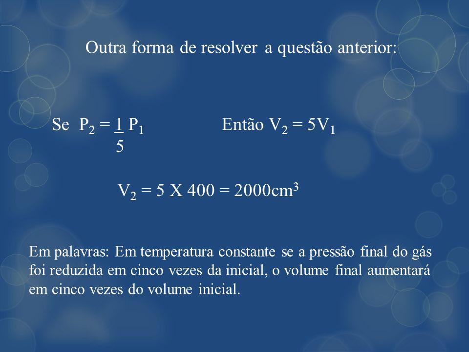Outra forma de resolver a questão anterior: Se P 2 = 1 P 1 5 Então V 2 = 5V 1 V 2 = 5 X 400 = 2000cm 3 Em palavras: Em temperatura constante se a pres