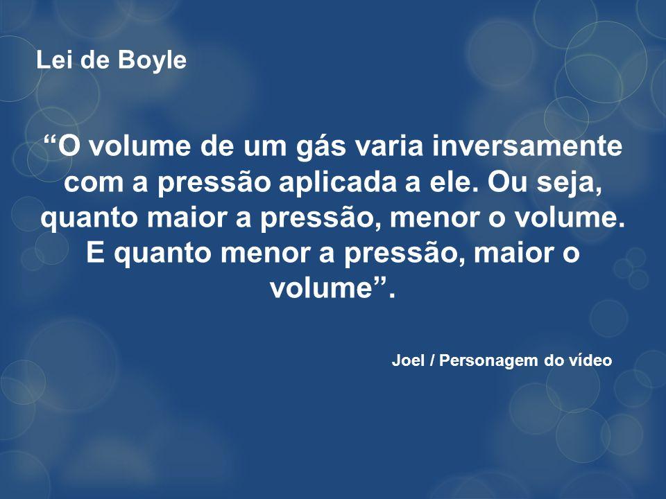Lei de Boyle O volume de um gás varia inversamente com a pressão aplicada a ele. Ou seja, quanto maior a pressão, menor o volume. E quanto menor a pre
