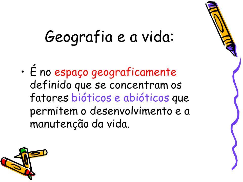Geografia e a vida: É no espaço geograficamente definido que se concentram os fatores bióticos e abióticos que permitem o desenvolvimento e a manutenç