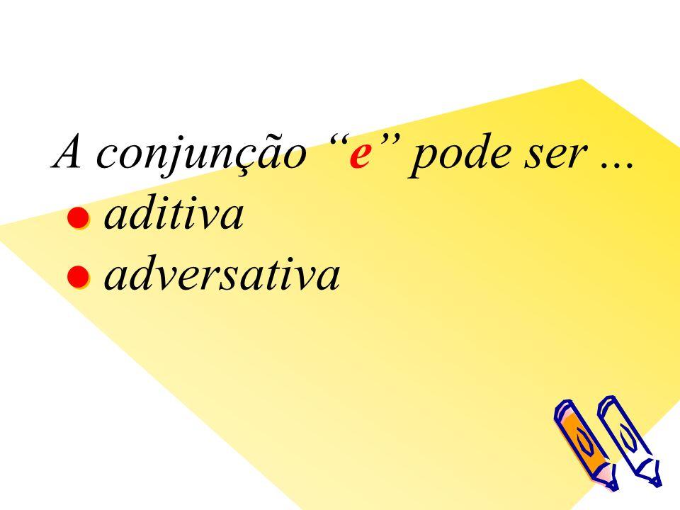 A conjunção e pode ser... aditiva adversativa