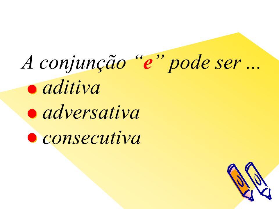 A conjunção e pode ser... aditiva adversativa consecutiva