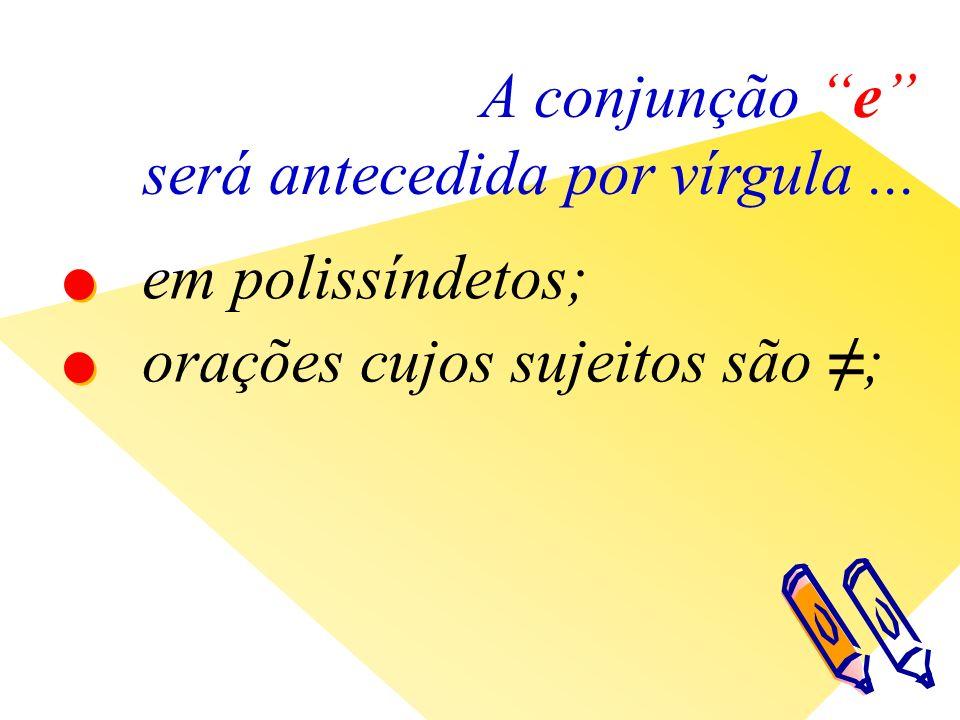 A conjunção e será antecedida por vírgula... em polissíndetos; orações cujos sujeitos são ;