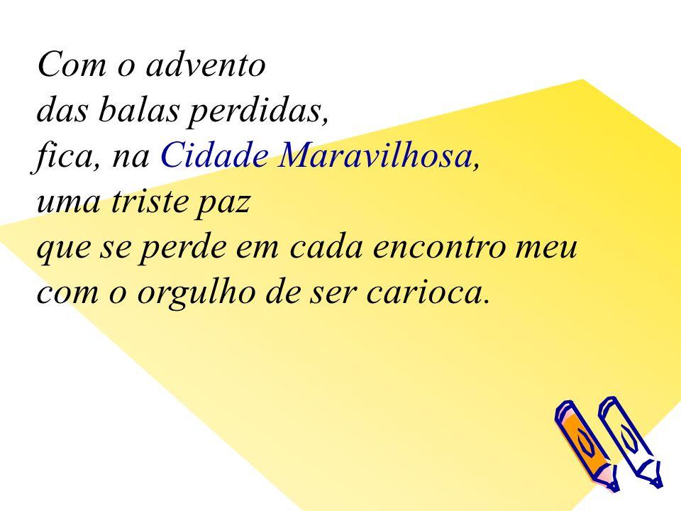 Com o advento das balas perdidas, fica, na Cidade Maravilhosa, uma triste paz que se perde em cada encontro meu com o orgulho de ser carioca.