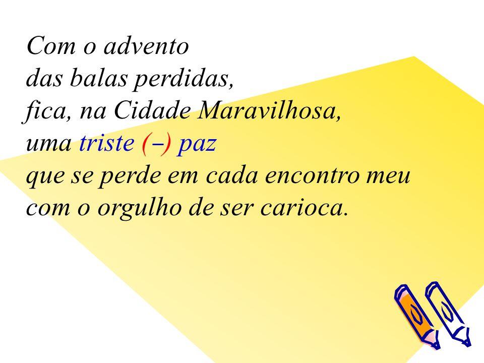 Com o advento das balas perdidas, fica, na Cidade Maravilhosa, uma triste ( ) paz que se perde em cada encontro meu com o orgulho de ser carioca.