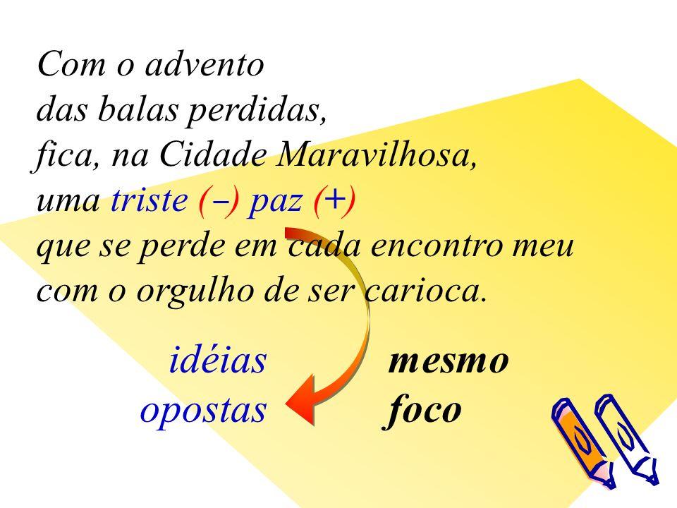 idéias opostas Com o advento das balas perdidas, fica, na Cidade Maravilhosa, uma triste ( ) paz (+) que se perde em cada encontro meu com o orgulho de ser carioca.