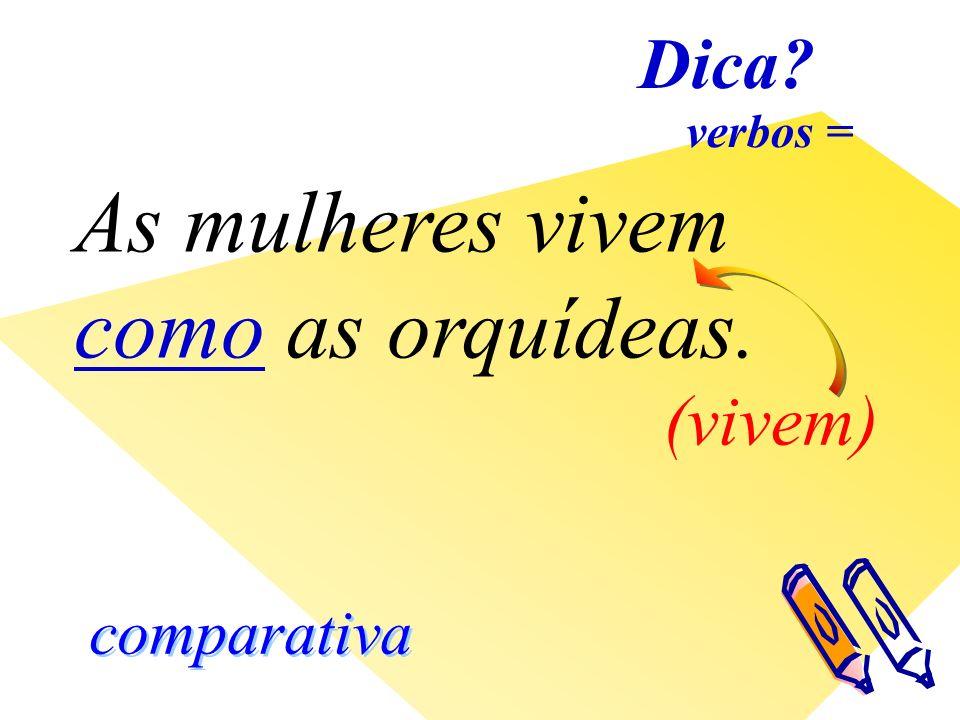Dica comparativa verbos = As mulheres vivem como as orquídeas. (vivem)