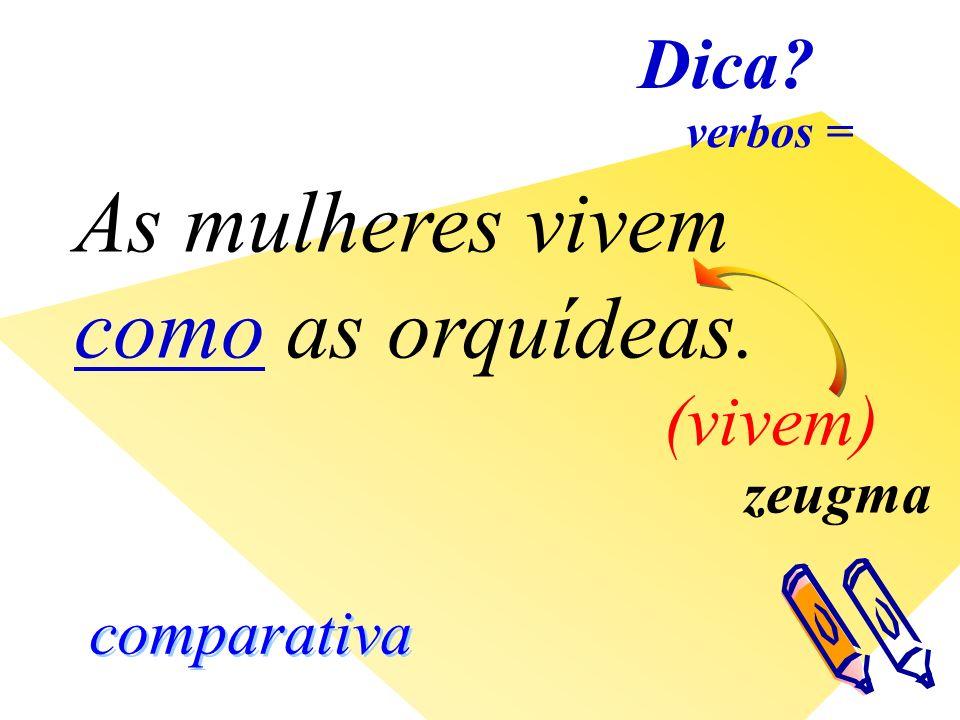 comparativa As mulheres vivem como as orquídeas. zeugma (vivem) Dica verbos =