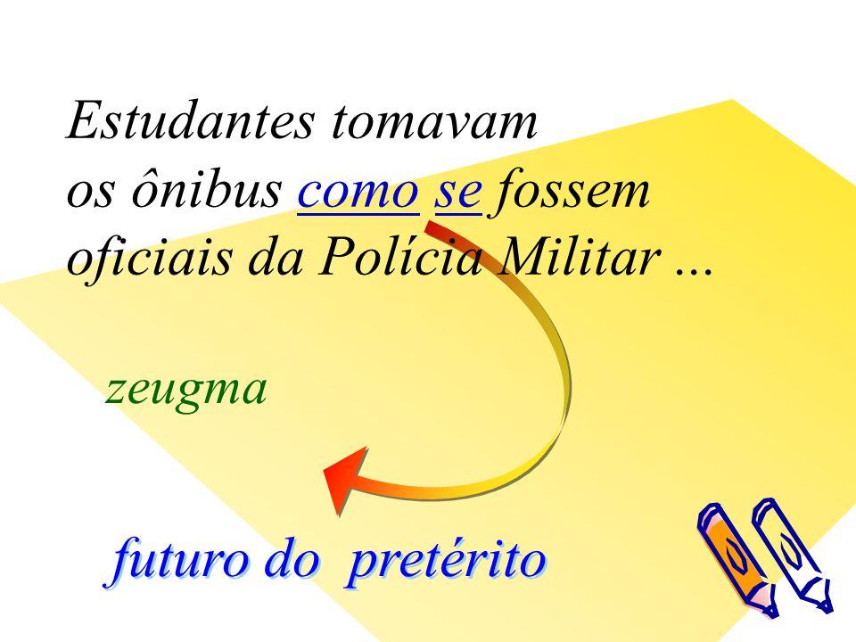 futuro do pretérito zeugma Estudantes tomavam os ônibus como se fossem oficiais da Polícia Militar...