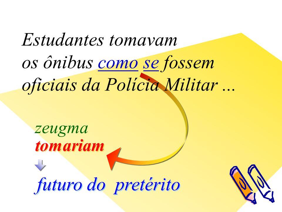 tomariam futuro do pretérito zeugma Estudantes tomavam os ônibus como se fossem oficiais da Polícia Militar...