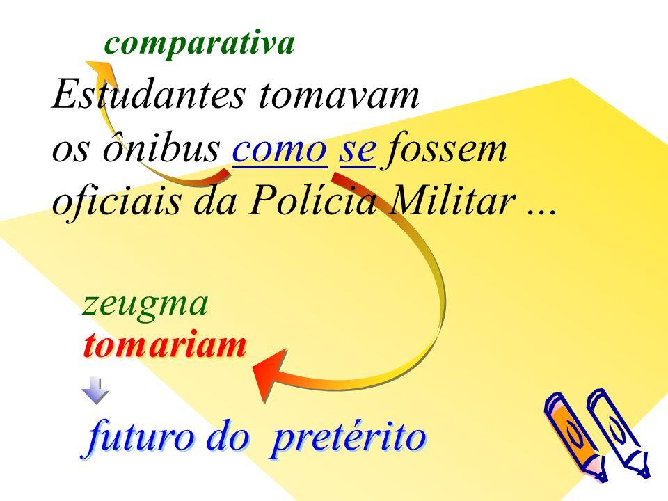 tomariam comparativa futuro do pretérito zeugma Estudantes tomavam os ônibus como se fossem oficiais da Polícia Militar...