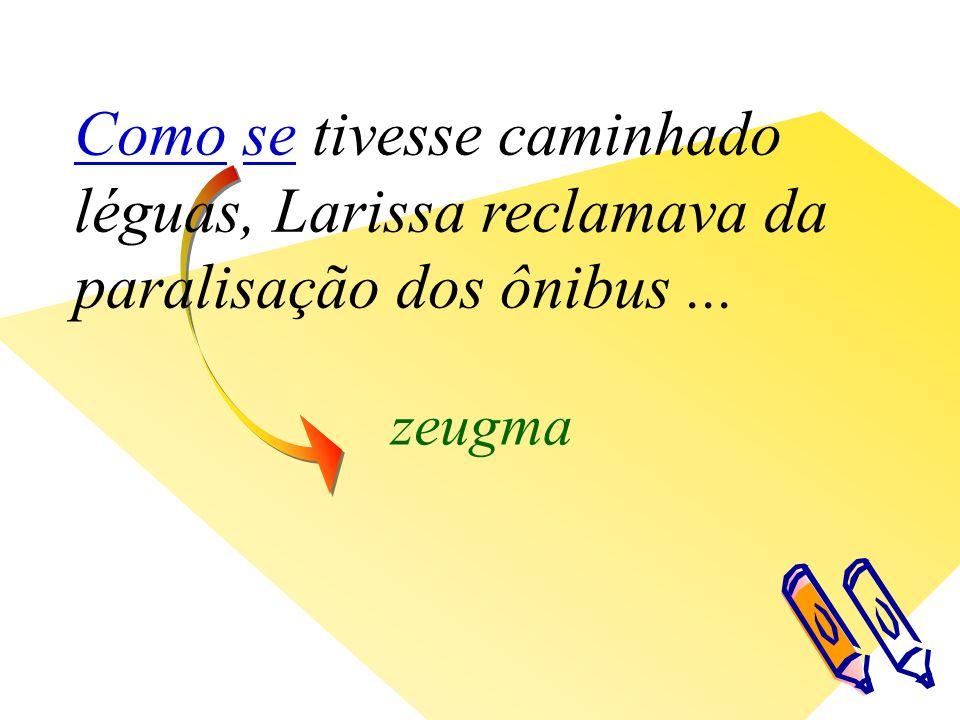 zeugma Como se tivesse caminhado léguas, Larissa reclamava da paralisação dos ônibus...
